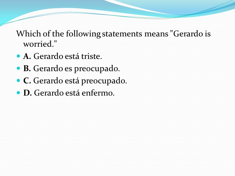 Which of the following statements means Gerardo is worried.