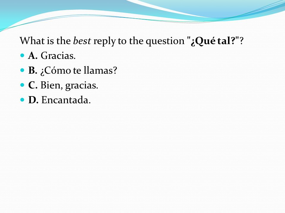 What is the best reply to the question ¿Qué tal