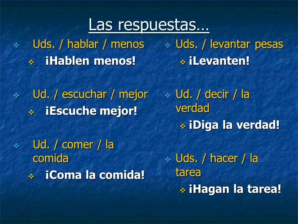 Las respuestas… Uds. / hablar / menos ¡Hablen menos!