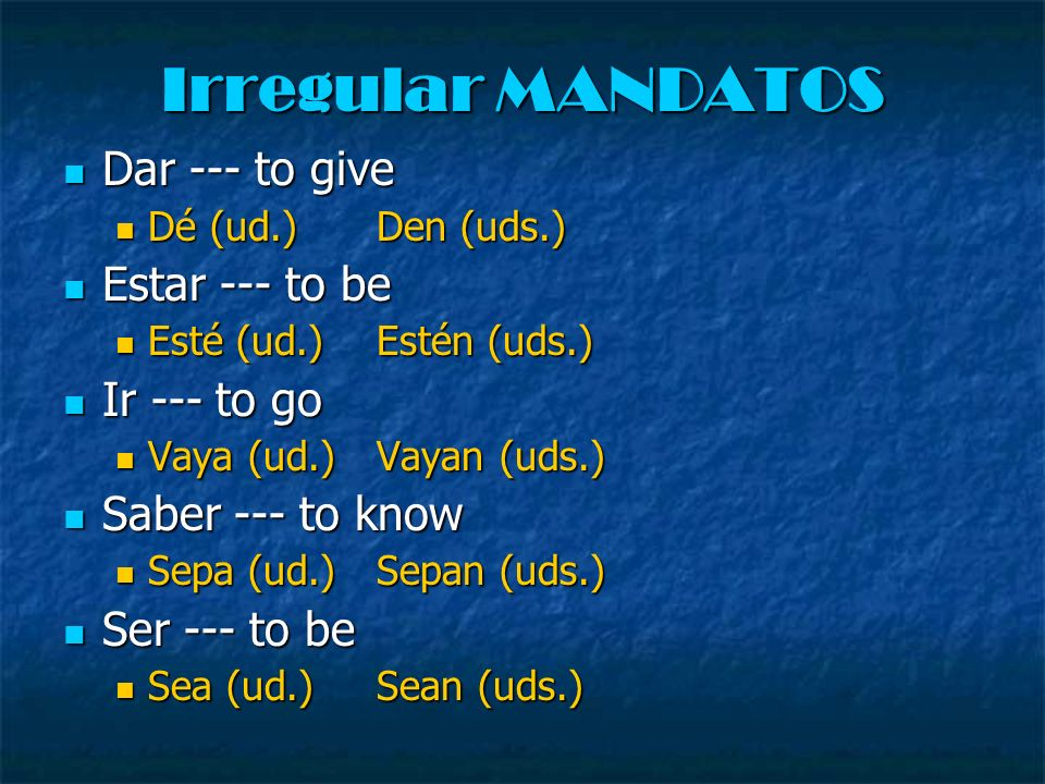 Irregular MANDATOS Dar --- to give Estar --- to be Ir --- to go