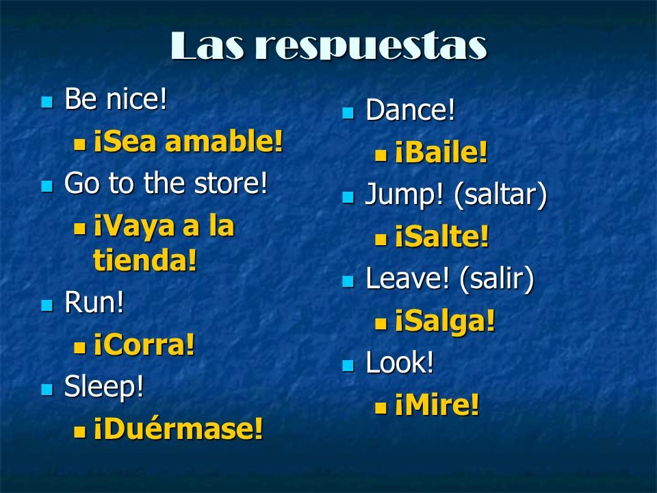 Las respuestas Be nice! Dance! ¡Sea amable! ¡Baile! Go to the store!