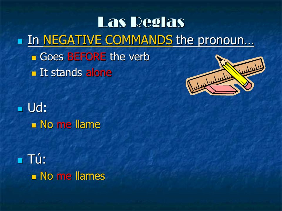 Las Reglas In NEGATIVE COMMANDS the pronoun… Ud: Tú: