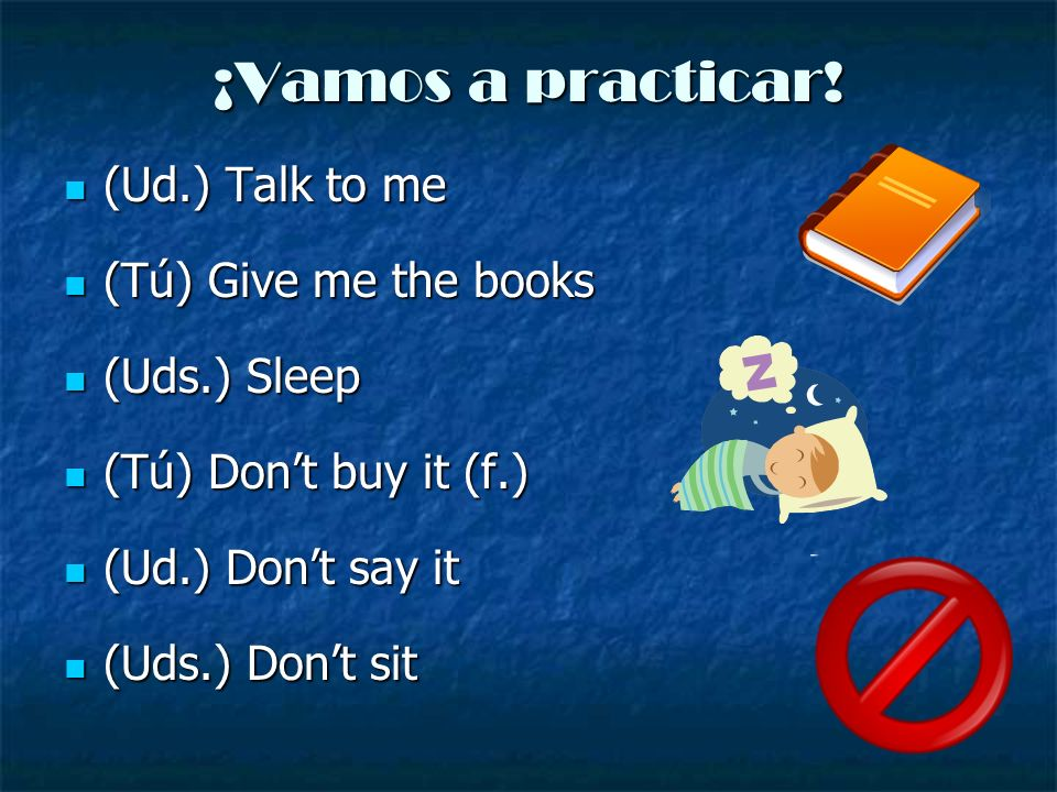 ¡Vamos a practicar! (Ud.) Talk to me (Tú) Give me the books