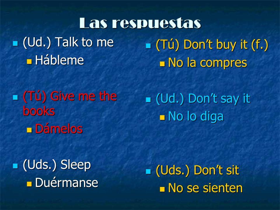 Las respuestas (Ud.) Talk to me (Tú) Don't buy it (f.) Hábleme