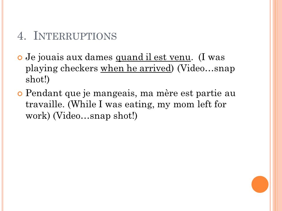 4. Interruptions Je jouais aux dames quand il est venu. (I was playing checkers when he arrived) (Video…snap shot!)