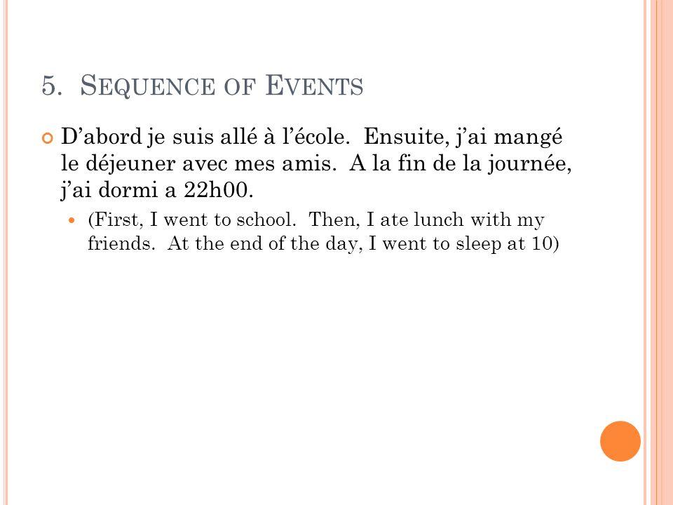5. Sequence of Events D'abord je suis allé à l'école. Ensuite, j'ai mangé le déjeuner avec mes amis. A la fin de la journée, j'ai dormi a 22h00.