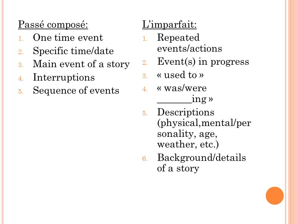 Passé composé: One time event. Specific time/date. Main event of a story. Interruptions. Sequence of events.