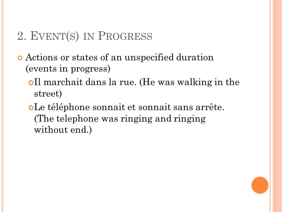 2. Event(s) in Progress Actions or states of an unspecified duration (events in progress) Il marchait dans la rue. (He was walking in the street)