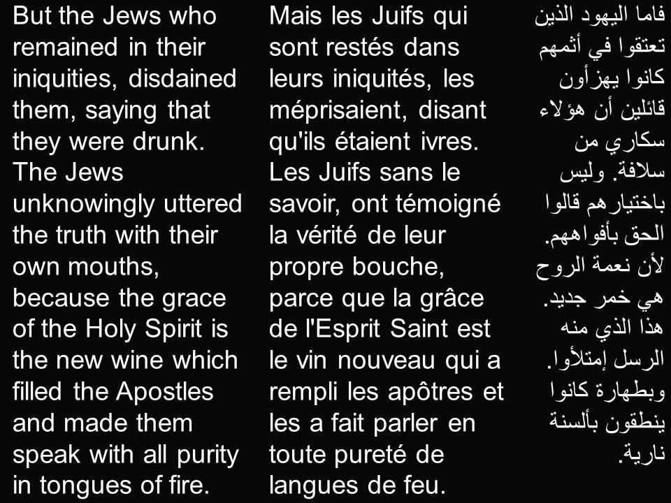 But the Jews who remained in their iniquities, disdained them, saying that they were drunk. The Jews unknowingly uttered the truth with their own mouths, because the grace of the Holy Spirit is the new wine which filled the Apostles and made them speak with all purity in tongues of fire.