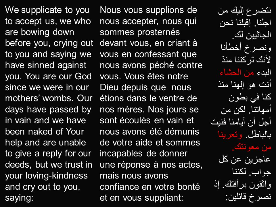 We supplicate to you to accept us, we who are bowing down before you, crying out to you and saying we have sinned against you. You are our God since we were in our mothers' wombs. Our days have passed by in vain and we have been naked of Your help and are unable to give a reply for our deeds, but we trust in your loving-kindness and cry out to you, saying: