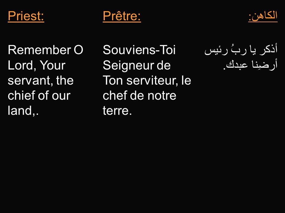 Priest: Prêtre: الكاهن: Remember O Lord, Your servant, the chief of our land,. Souviens-Toi Seigneur de Ton serviteur, le chef de notre terre.