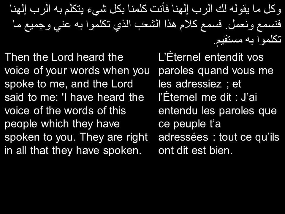 وكل ما يقوله لك الرب إلهنا فأنت كلمنا بكل شيء يتكلم به الرب إلهنا فنسمع ونعمل. فسمع كلام هذا الشعب الذي تكلموا به عني وجميع ما تكلموا به مستقيم.