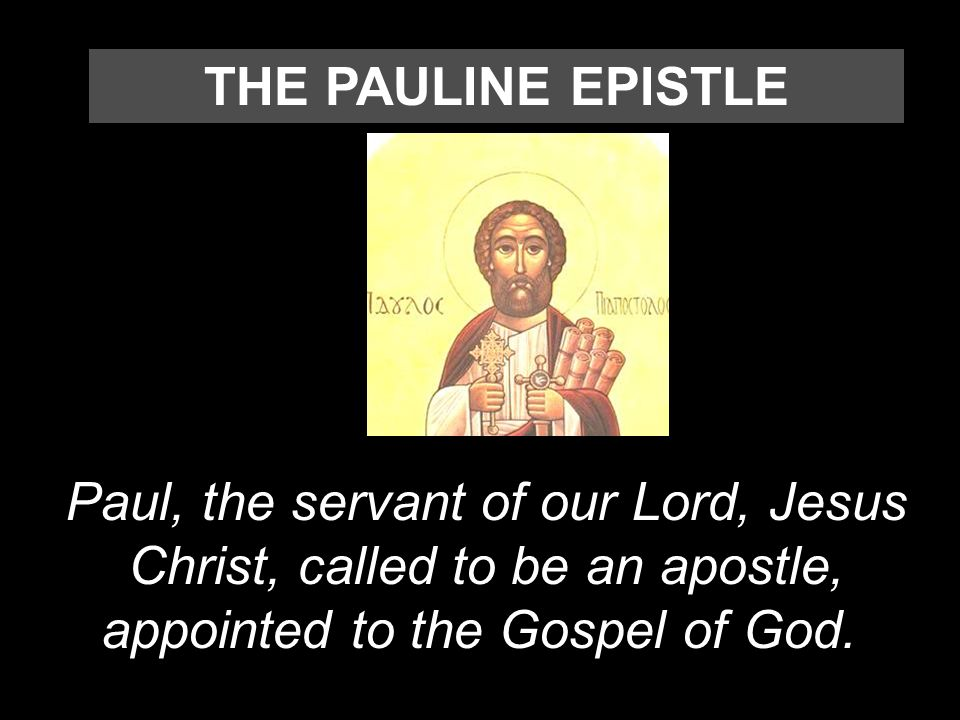 THE PAULINE EPISTLE Paul, the servant of our Lord, Jesus Christ, called to be an apostle, appointed to the Gospel of God.
