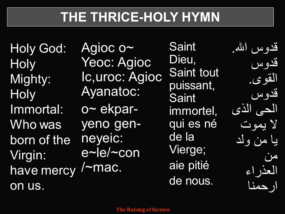 THE THRICE-HOLY HYMN Holy God: Holy Mighty: Holy Immortal: Who was born of the Virgin: have mercy on us.