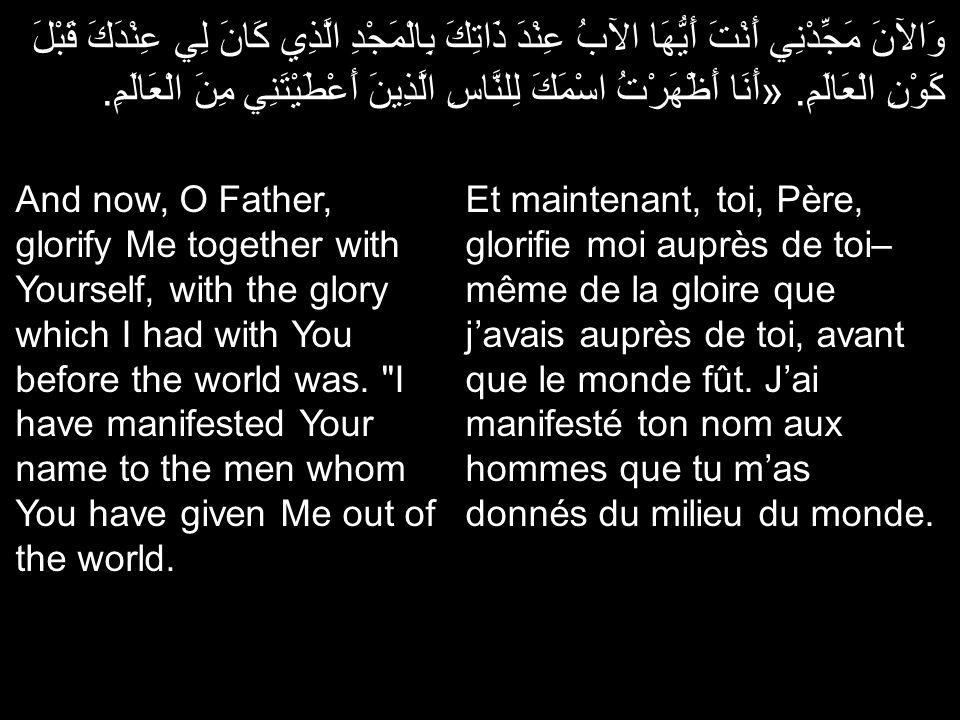 وَالآنَ مَجِّدْنِي أَنْتَ أَيُّهَا الآبُ عِنْدَ ذَاتِكَ بِالْمَجْدِ الَّذِي كَانَ لِي عِنْدَكَ قَبْلَ كَوْنِ الْعَالَمِ. «أَنَا أَظْهَرْتُ اسْمَكَ لِلنَّاسِ الَّذِينَ أَعْطَيْتَنِي مِنَ الْعَالَمِ.
