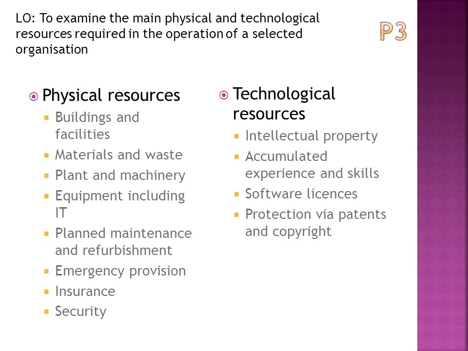 p3 describe the main physical and By the end of this presentation you will be able to complete the assignment for: p3 - describe the main physical and technological resources required in the operation of a selected organisation.