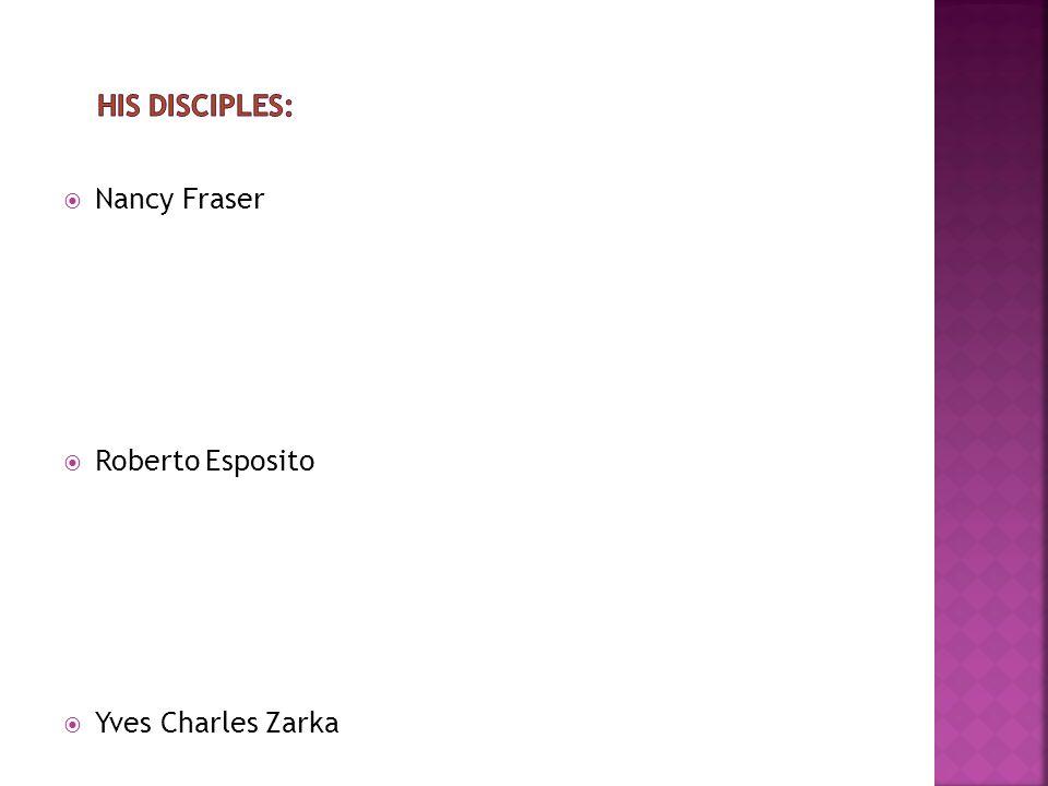 his disciples: Nancy Fraser Roberto Esposito Yves Charles Zarka