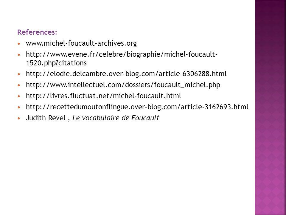 References: www.michel-foucault-archives.org. http://www.evene.fr/celebre/biographie/michel-foucault- 1520.php citations.