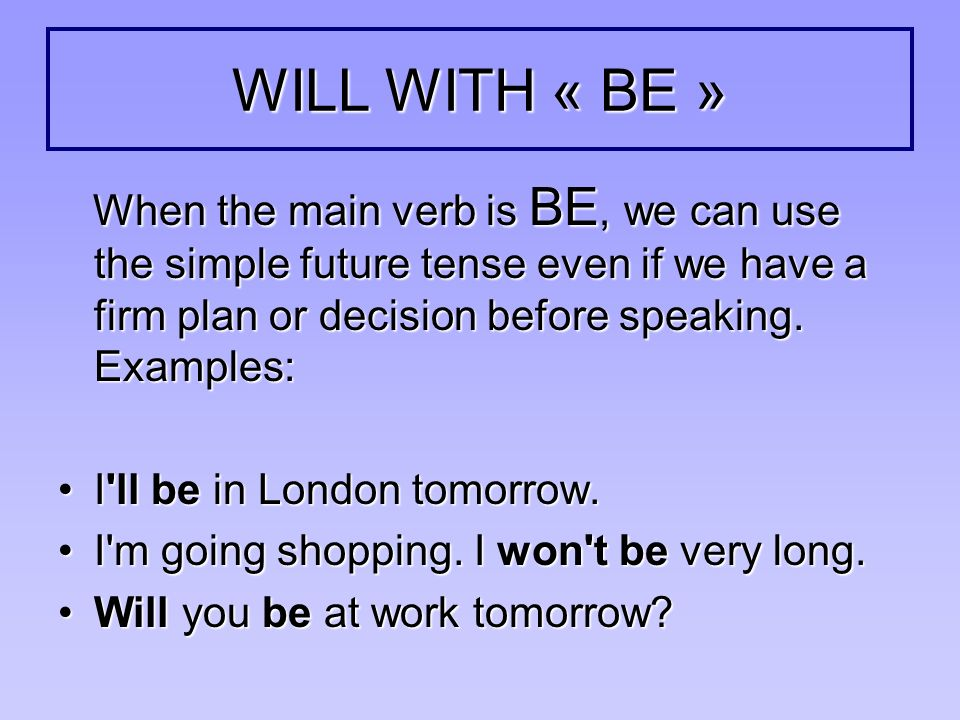 WILL WITH « BE » When the main verb is BE, we can use the simple future tense even if we have a firm plan or decision before speaking. Examples: