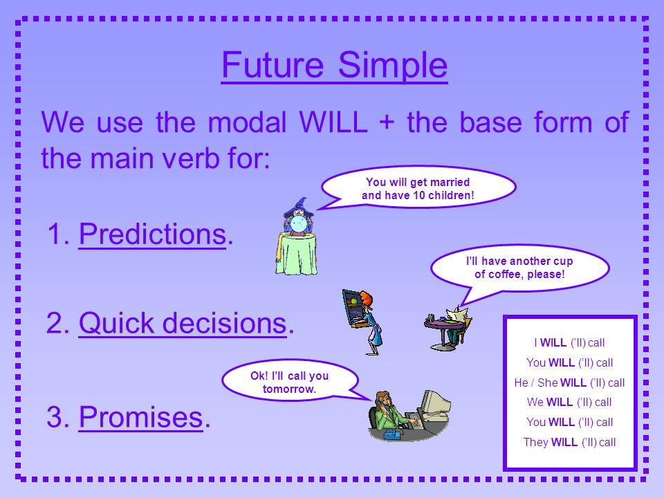 Future Simple We use the modal WILL + the base form of the main verb for: 1. Predictions. You will get married and have 10 children!
