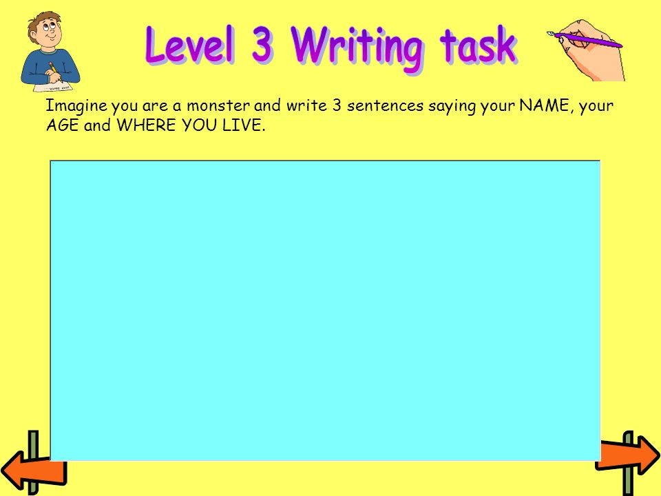 Level 3 Writing task Imagine you are a monster and write 3 sentences saying your NAME, your AGE and WHERE YOU LIVE.