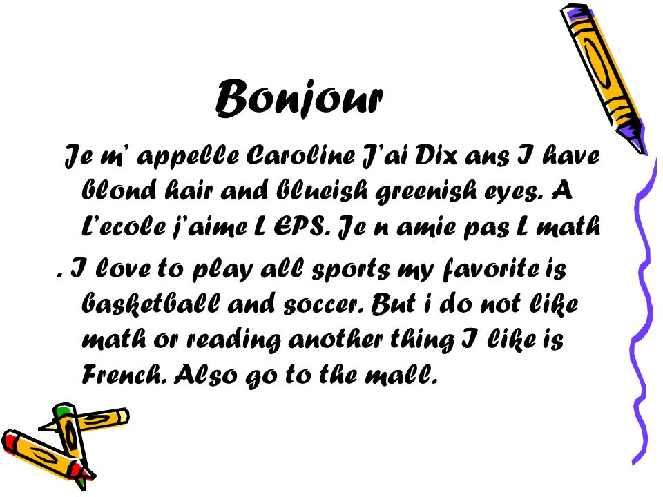 Bonjour Je m' appelle Caroline J'ai Dix ans I have blond hair and blueish greenish eyes. A L'ecole j'aime L EPS. Je n amie pas L math.