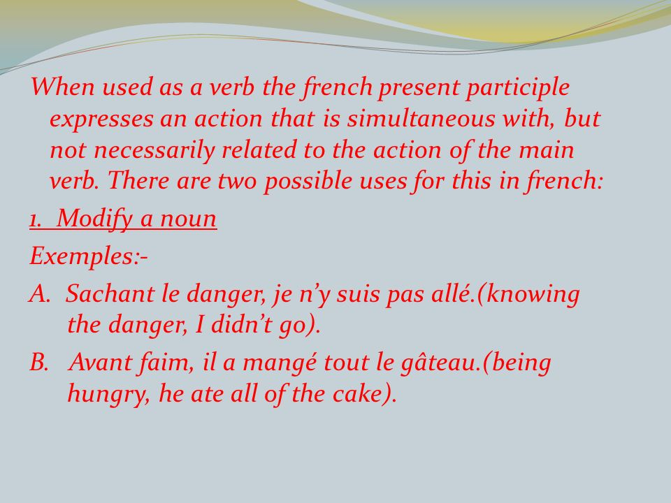 When used as a verb the french present participle expresses an action that is simultaneous with, but not necessarily related to the action of the main verb.