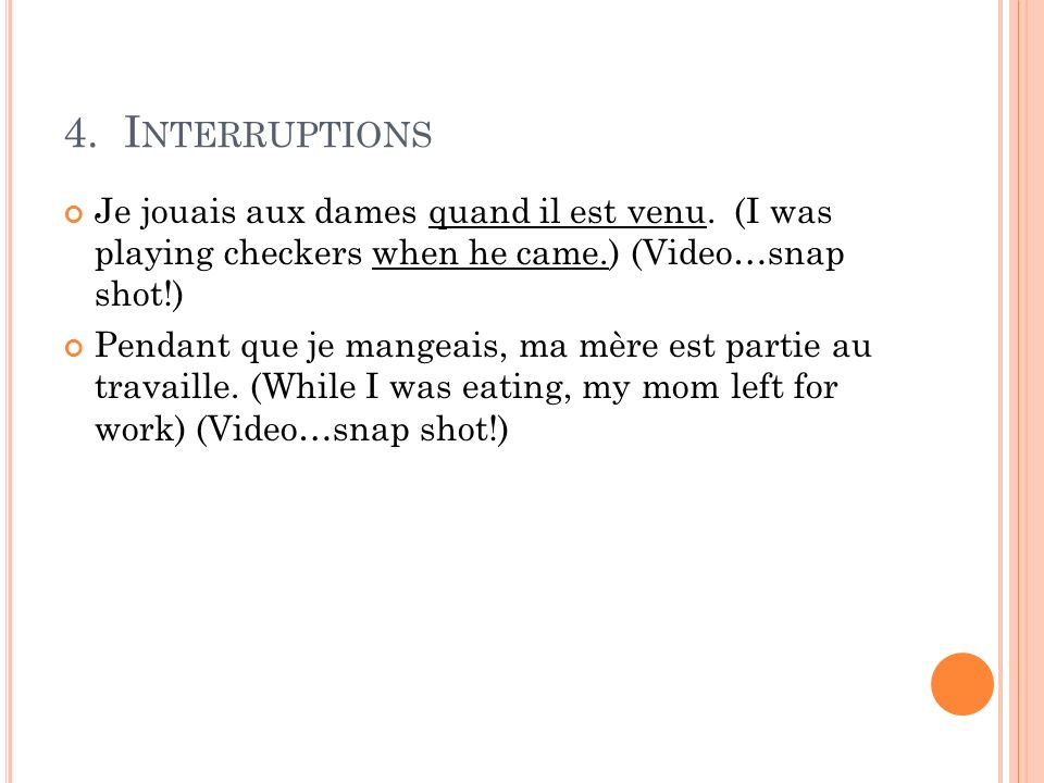 4. Interruptions Je jouais aux dames quand il est venu. (I was playing checkers when he came.) (Video…snap shot!)