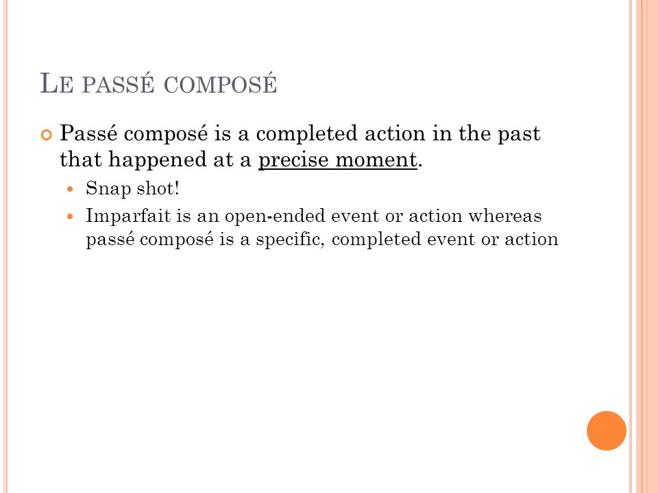 Le passé composé Passé composé is a completed action in the past that happened at a precise moment.