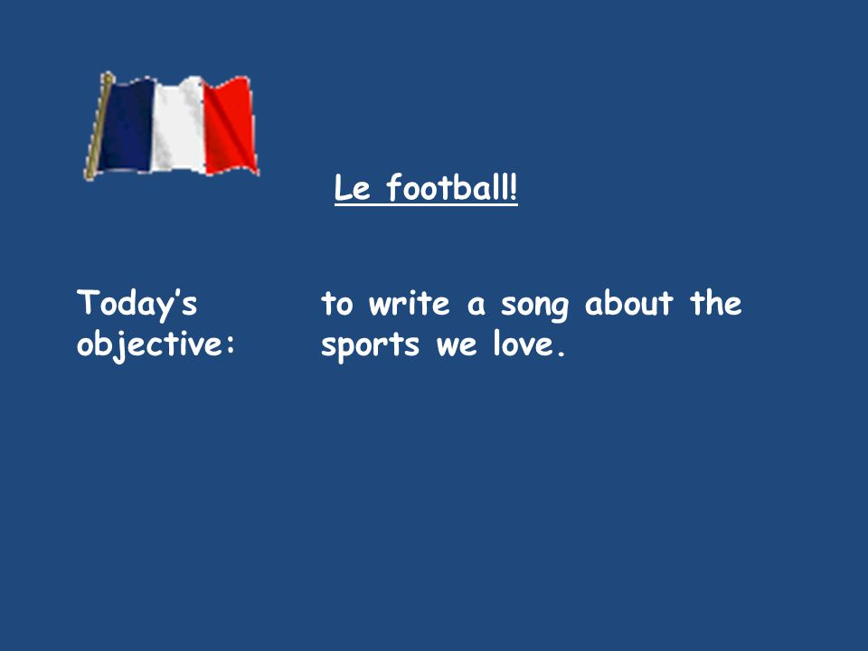 Le football! Today's objective: to write a song about the sports we love.