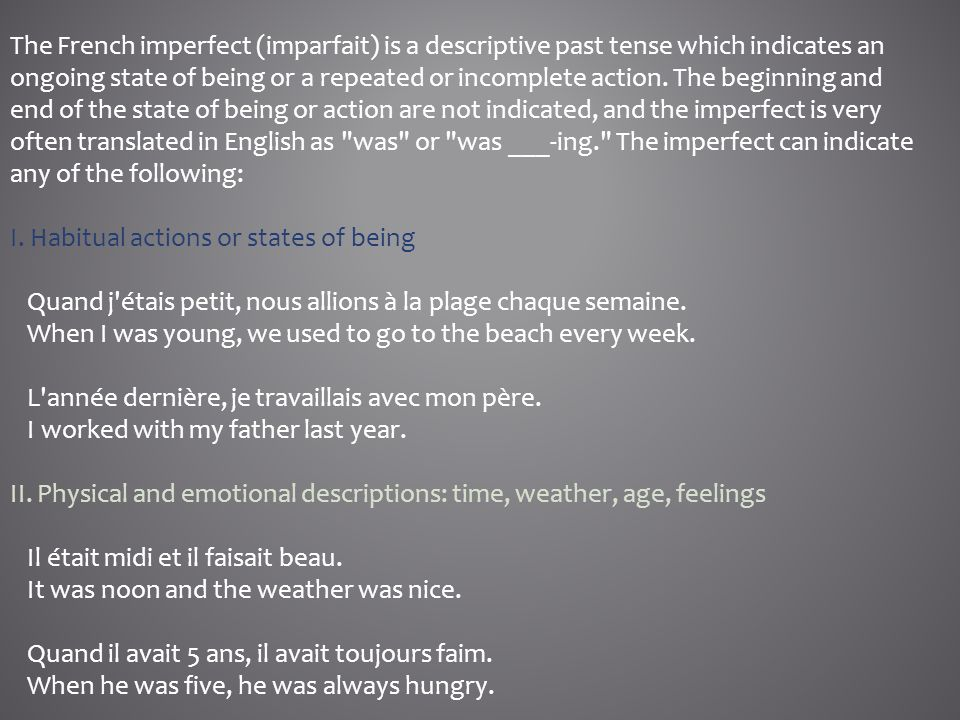 The French imperfect (imparfait) is a descriptive past tense which indicates an ongoing state of being or a repeated or incomplete action. The beginning and end of the state of being or action are not indicated, and the imperfect is very often translated in English as was or was ___-ing. The imperfect can indicate any of the following: