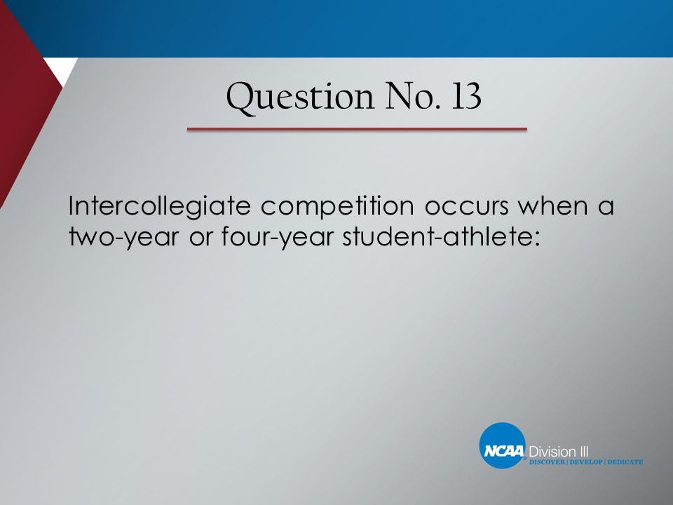 Question No. 13 Intercollegiate competition occurs when a two-year or four-year student-athlete: