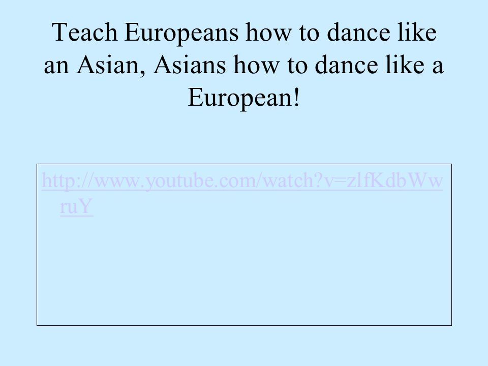 Teach Europeans how to dance like an Asian, Asians how to dance like a European!