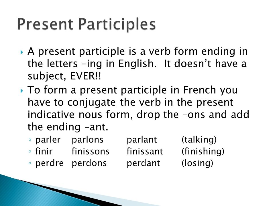 Present Participles A present participle is a verb form ending in the letters –ing in English. It doesn't have a subject, EVER!!