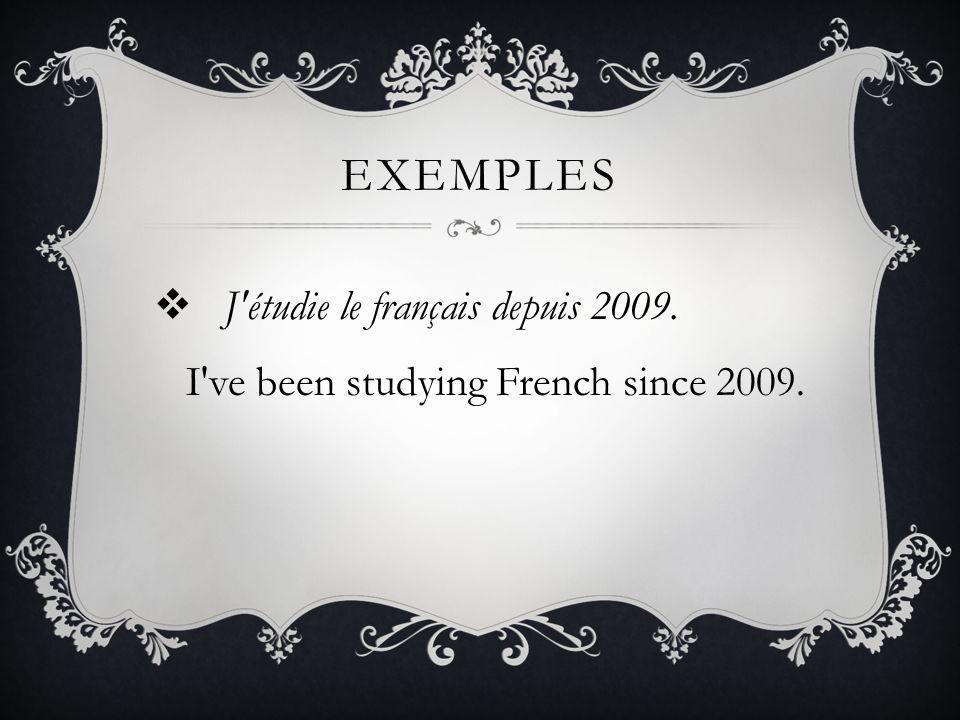 Exemples J étudie le français depuis 2009. I ve been studying French since 2009.