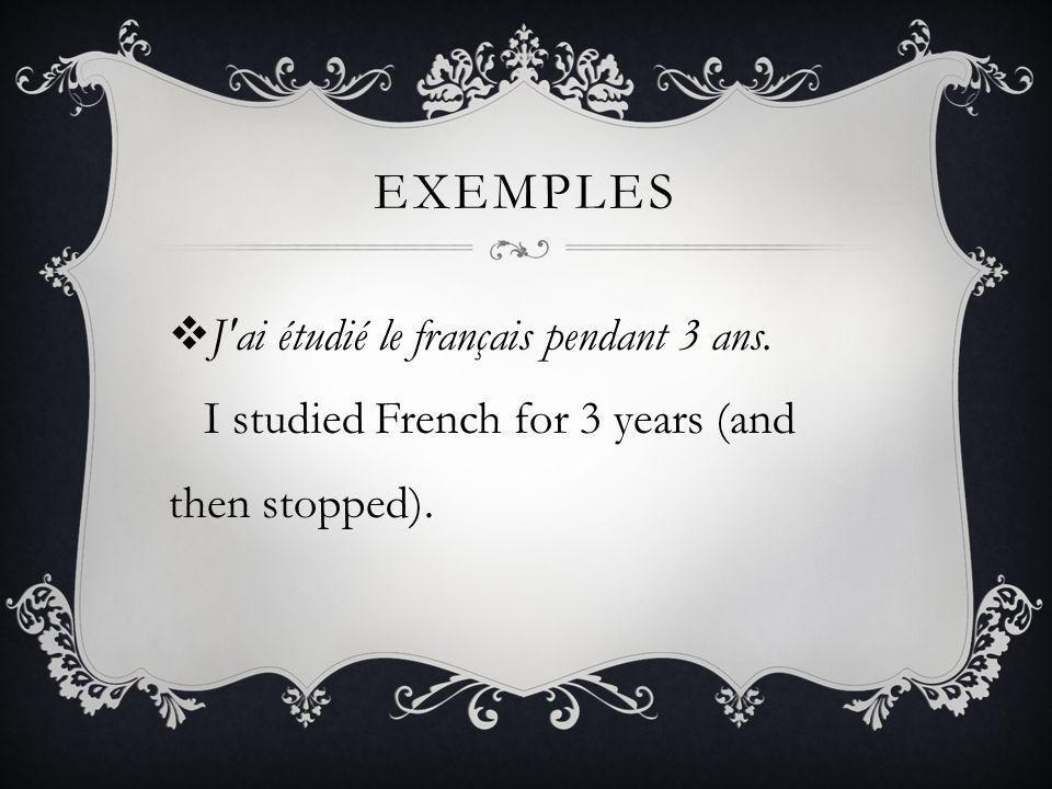 exemples J ai étudié le français pendant 3 ans. I studied French for 3 years (and then stopped).