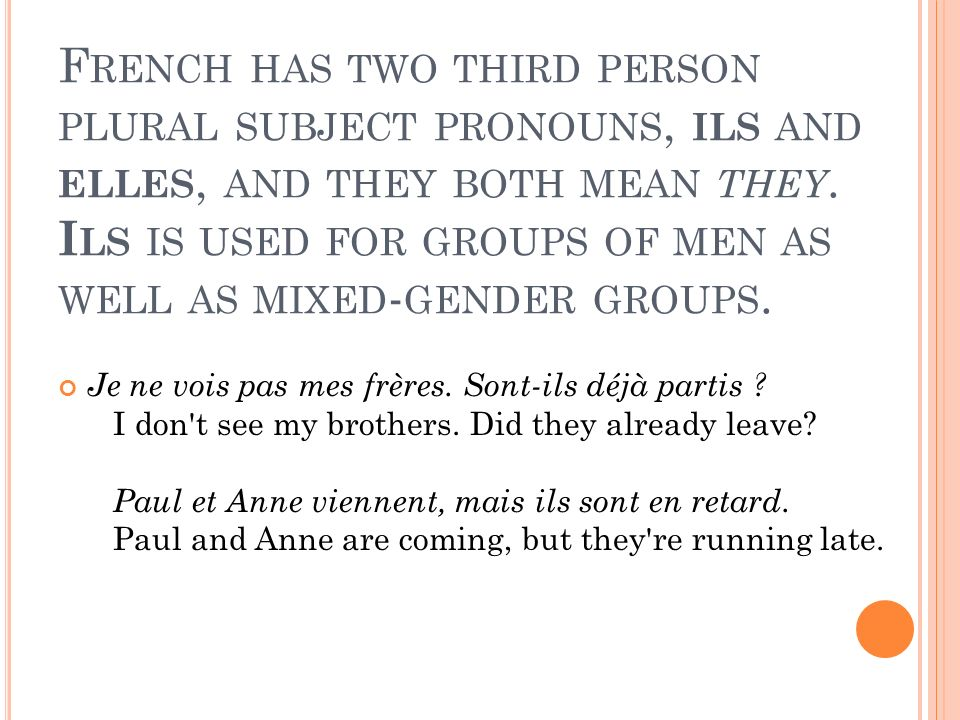 French has two third person plural subject pronouns, ils and elles, and they both mean they. Ils is used for groups of men as well as mixed-gender groups.