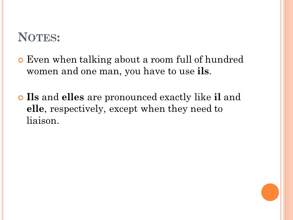 Notes: Even when talking about a room full of hundred women and one man, you have to use ils.