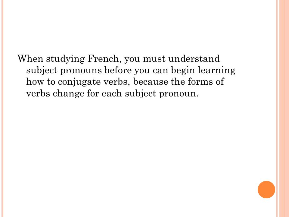 When studying French, you must understand subject pronouns before you can begin learning how to conjugate verbs, because the forms of verbs change for each subject pronoun.