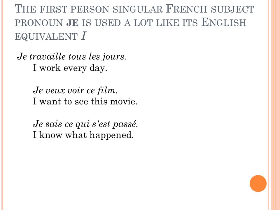 The first person singular French subject pronoun je is used a lot like its English equivalent I