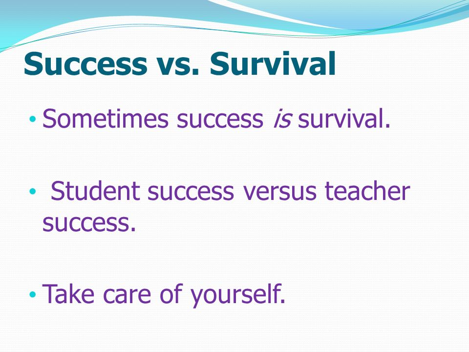 Success vs. Survival Sometimes success is survival.