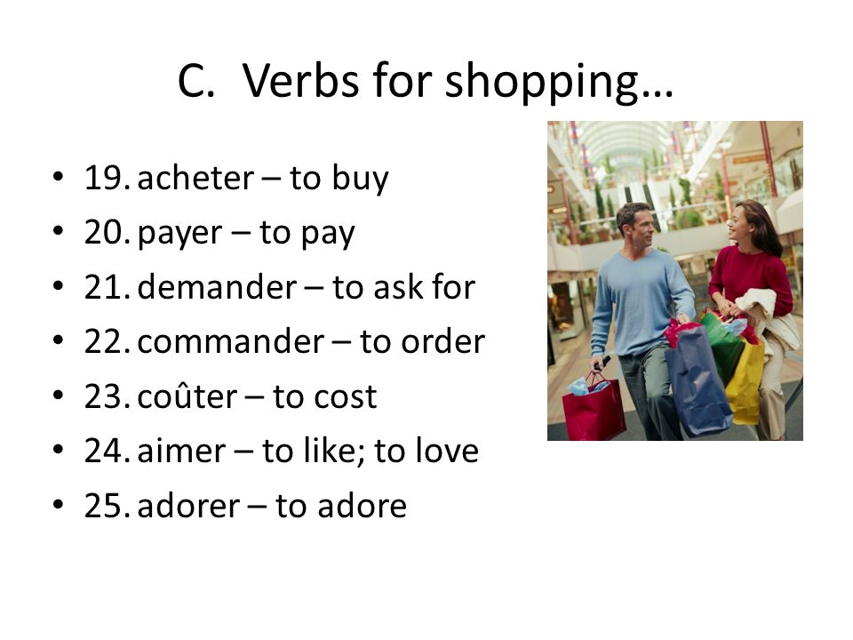 C. Verbs for shopping… 19. acheter – to buy 20. payer – to pay