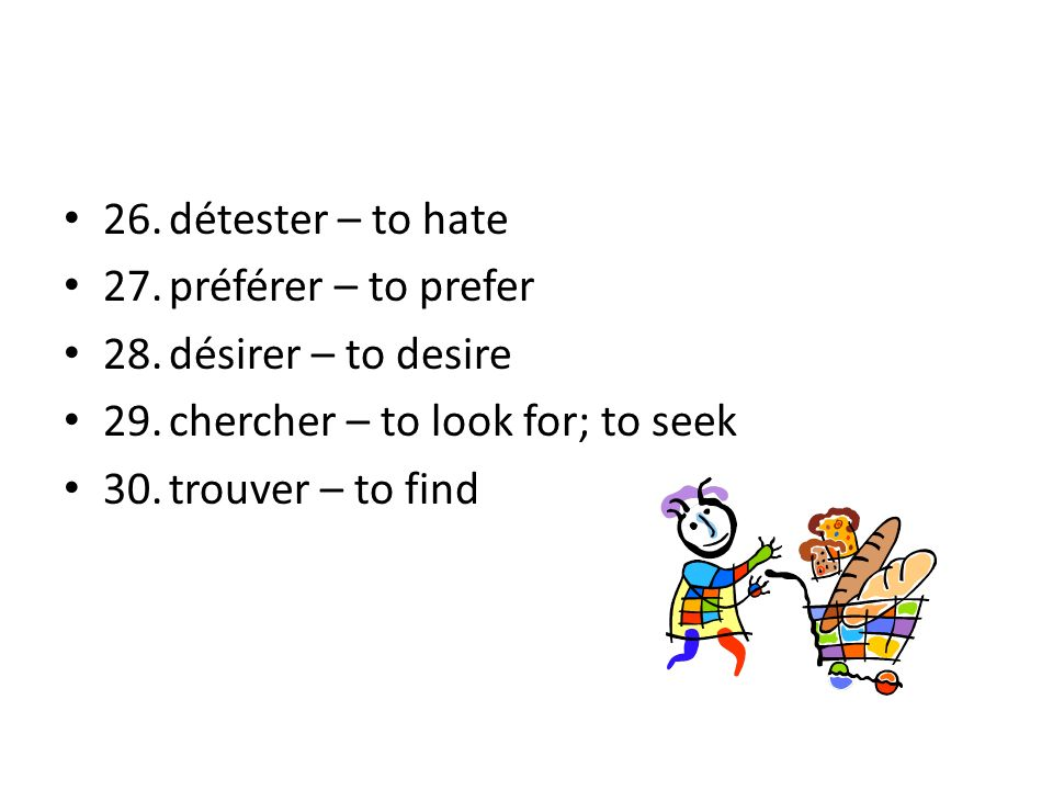 26. détester – to hate 27. préférer – to prefer. 28. désirer – to desire. 29. chercher – to look for; to seek.
