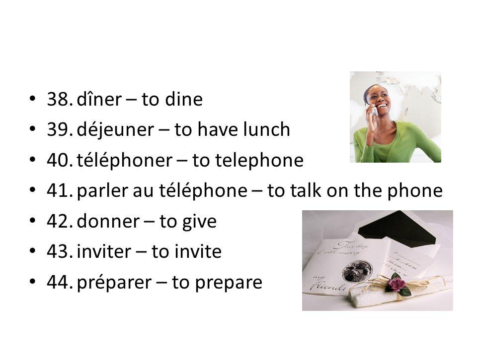 38. dîner – to dine 39. déjeuner – to have lunch. 40. téléphoner – to telephone. 41. parler au téléphone – to talk on the phone.