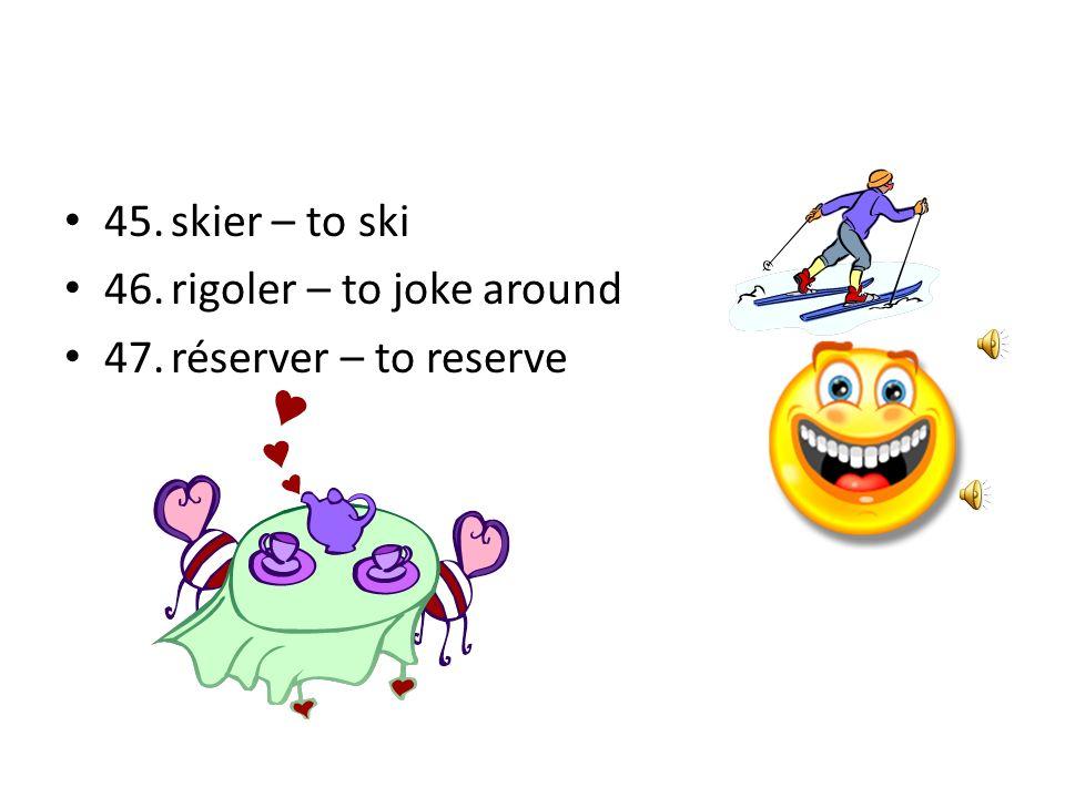 45. skier – to ski 46. rigoler – to joke around 47. réserver – to reserve