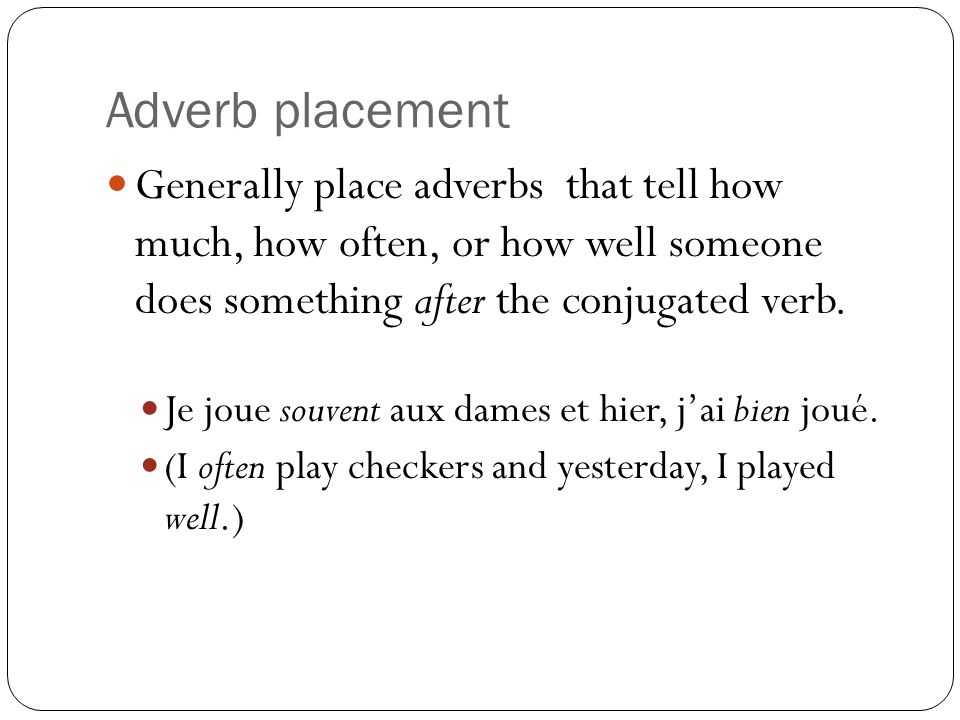 Adverb placement Generally place adverbs that tell how much, how often, or how well someone does something after the conjugated verb.