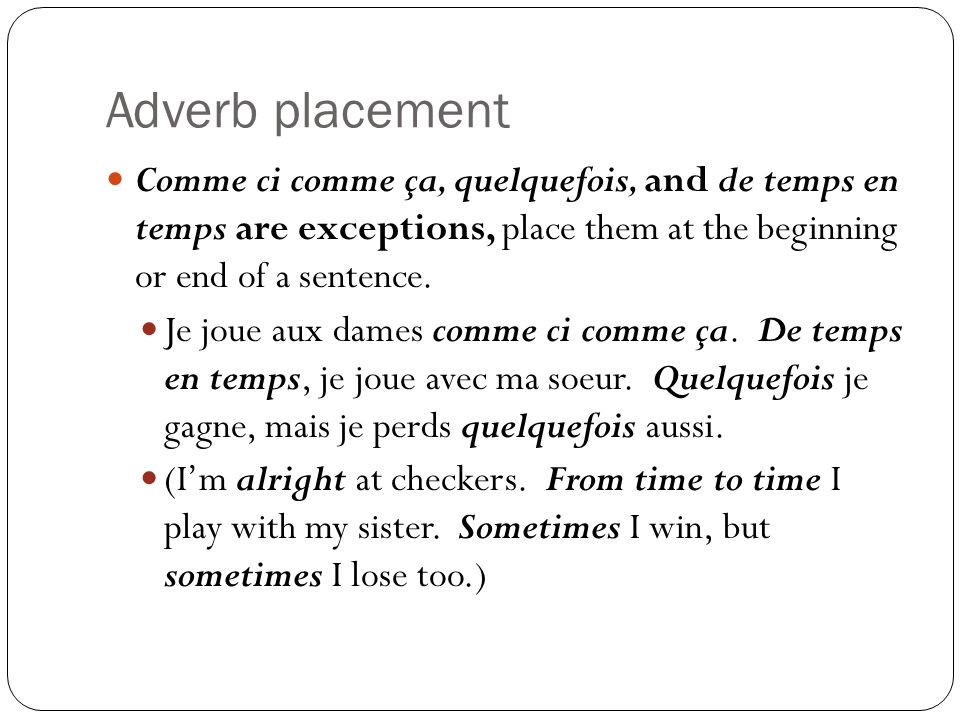 Adverb placement Comme ci comme ça, quelquefois, and de temps en temps are exceptions, place them at the beginning or end of a sentence.
