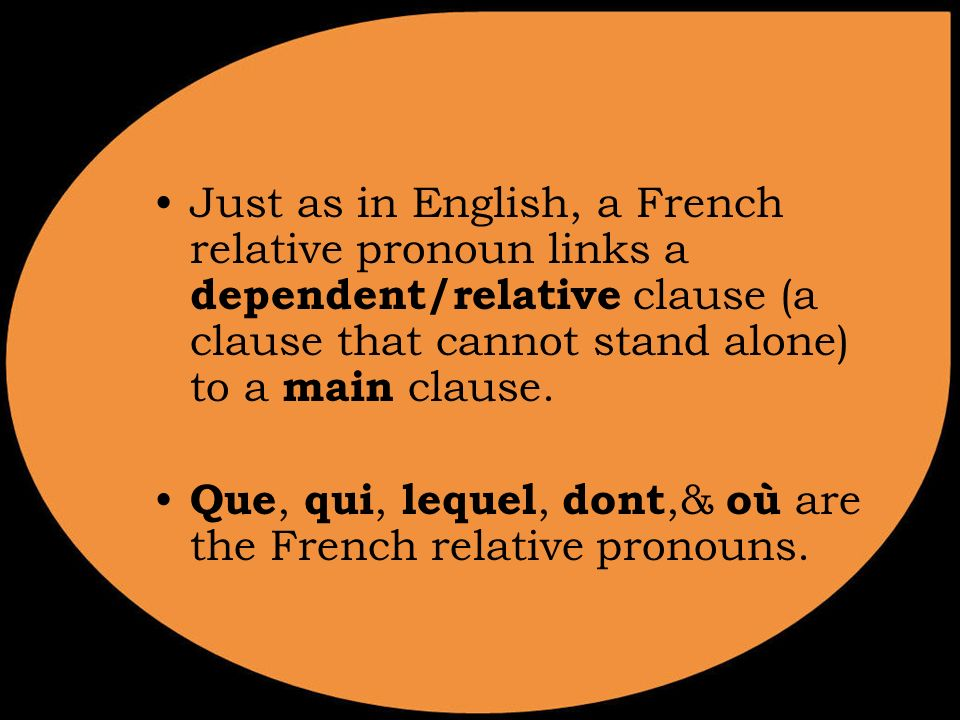Just as in English, a French relative pronoun links a dependent/relative clause (a clause that cannot stand alone) to a main clause.