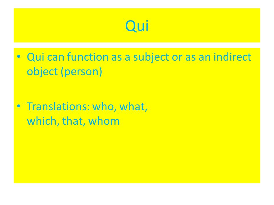 Qui Qui can function as a subject or as an indirect object (person)