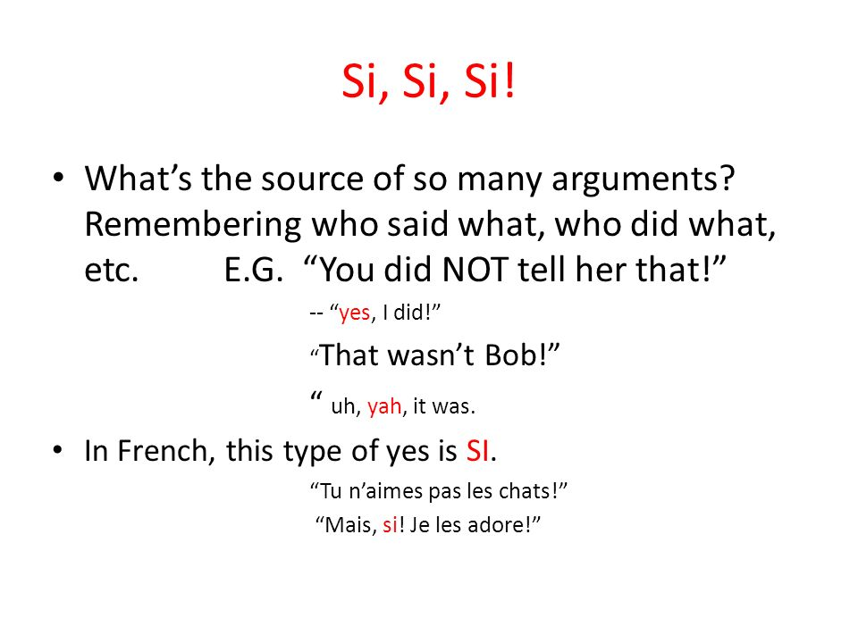 Si, Si, Si! What's the source of so many arguments Remembering who said what, who did what, etc. E.G. You did NOT tell her that!